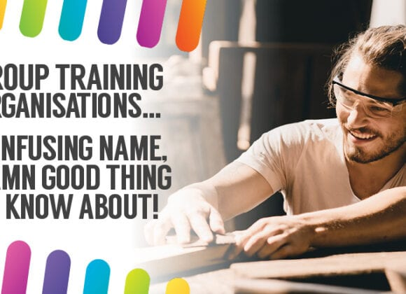 Group Training Organisations… confusing name but a damn good thing for any aspiring apprentice or trainee to know about!