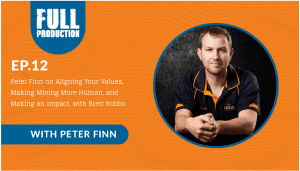 EP.12 Peter Finn on Aligning Your Values, Making Mining More Human, and Making an Impact, with Brett Robbo