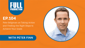 EP.104 Pete Seligman on Taking Action and Finding the Right Steps to Achieve Your Goals