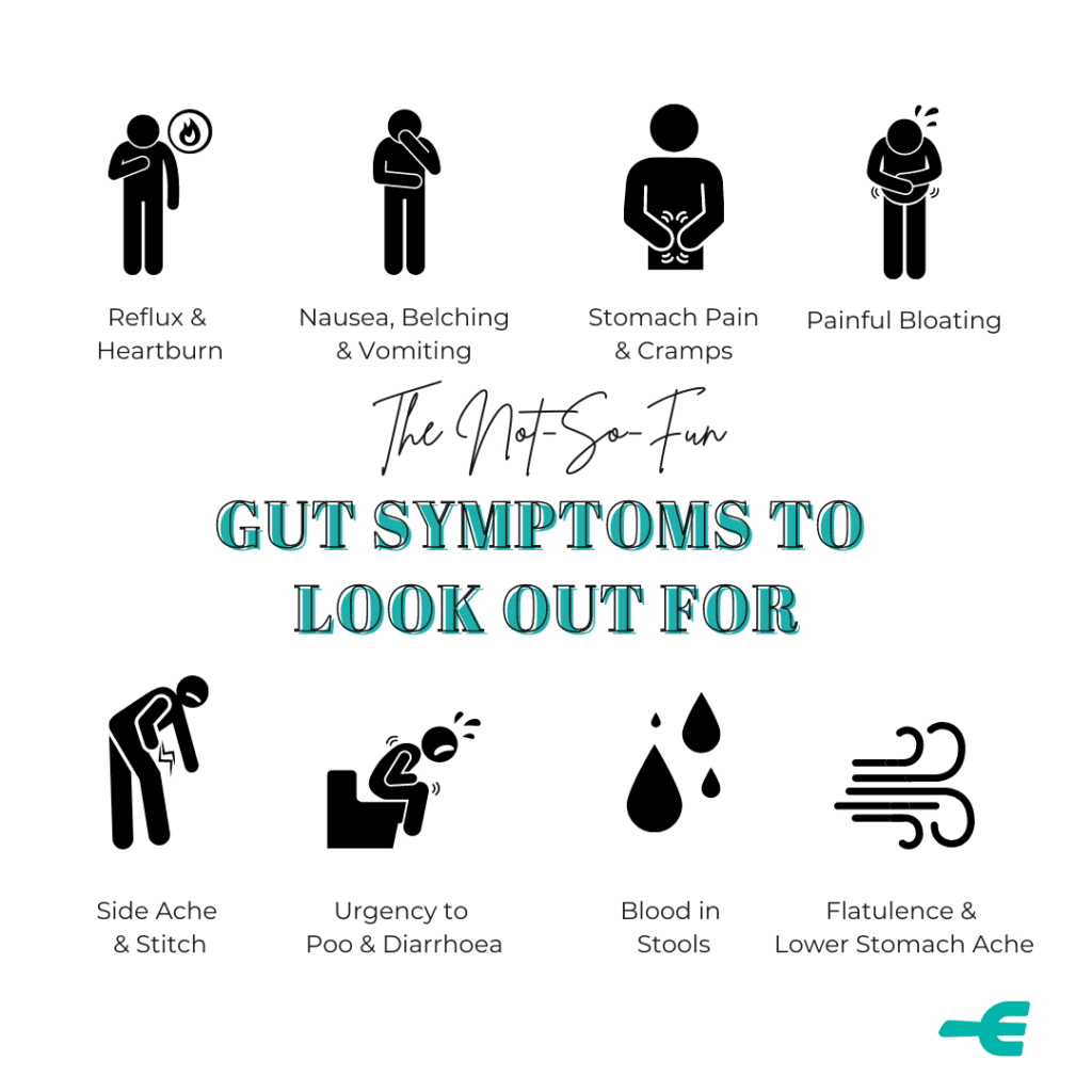 The no so fun gut issues to look out for: reflux, heart burn, nausea, vomiting, stomach pain, cramps, bloating, stitches, diarrhoea, blood in stools, wind